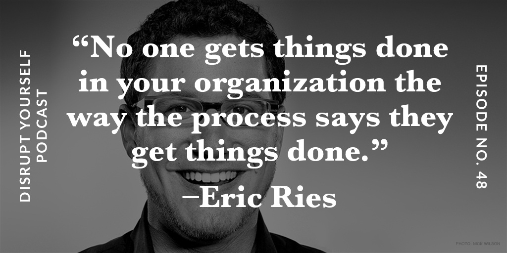 No one gets things done in your organization the way the process says they get things done - Eric Ries